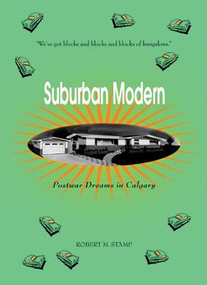 Suburban Modern: Postwar Dreams in Calgary  by  Robert M. Stamp
