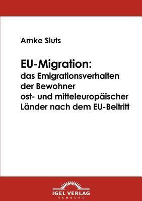 Eu-Migration: Das Emigrationsverhalten Der Bewohner Ost- Und Mitteleurop Ischer L Nder Nach Dem Eu-Beitritt  by  Amke Siuts