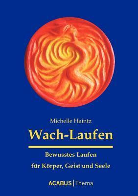 Wach-Laufen - Bewusstes Laufen Fur K Rper, Geist Und Seele  by  Michelle Haintz