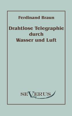 Drahtlose Telegraphie Durch Wasser Und Luft  by  Ferdinand Braun