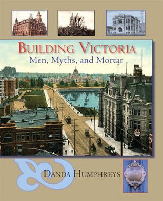 Building Victoria: Men, Myths, and Mortar Danda Humphreys
