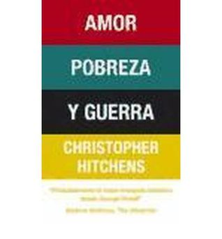 Amor, pobreza y guerra / Love, Poverty And War Christopher Hitchens