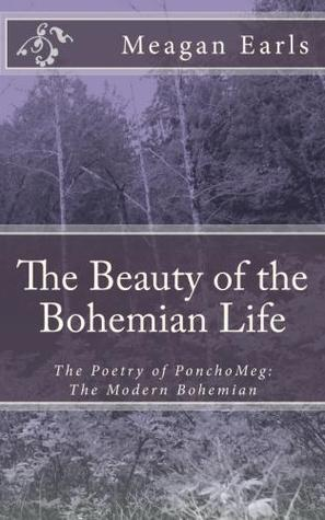 The Beauty of the Bohemian Life (The Poetry of PonchoMeg: The Modern Bohemian, #1) Meagan Earls