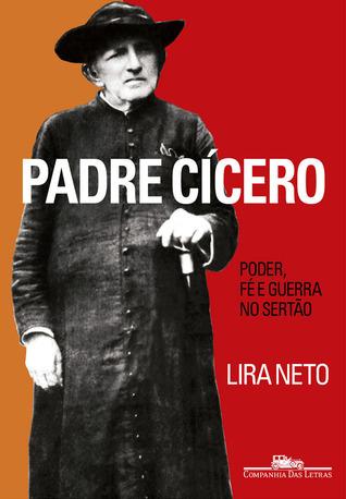 Padre Cícero: Poder, Fé e Guerra no Sertão Lira Neto