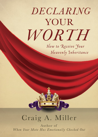 Declaring Your Worth: How to Receive Your Heavenly Inheritance Craig Alan Miller