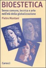 Bioestetica: senso comune, tecnica e arte nelletà della globalizzazione Pietro Montani