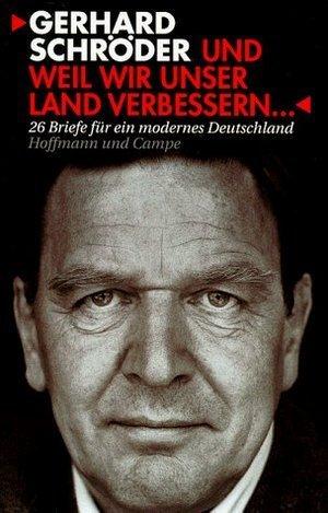 Und weil wir unser Land verbessern … 26 Briefe für ein modernes Deutschland Gerhard Schröder