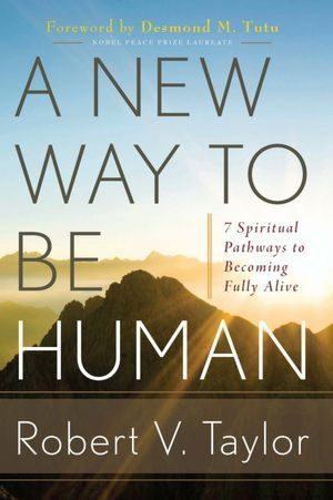 A New Way to Be Human: 7 Spiritual Pathways to Becoming Fully Alive  by  Robert V. Taylor
