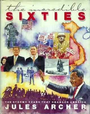 The Incredible Sixties: The Stormy Years That Changed America  by  Jules Archer