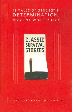 Classic Survival Stories: 13 Tales of Strength, Determination, and the Will to Live  by  Lamar Underwood