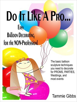 Do It Like A Pro: Easy Balloon Decorating for the Non-Professional  by  Tammie Gibbs