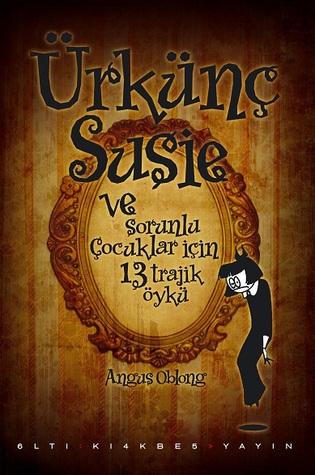 Ürkünç Susie ve sorunlu çocuklar için 13 trajik öykü  by  Angus Oblong
