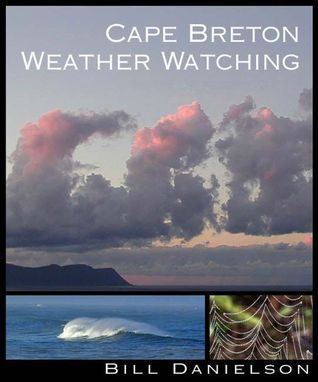Cape Breton Weather Watching: For the Naturally Curious  by  Bill Danielson