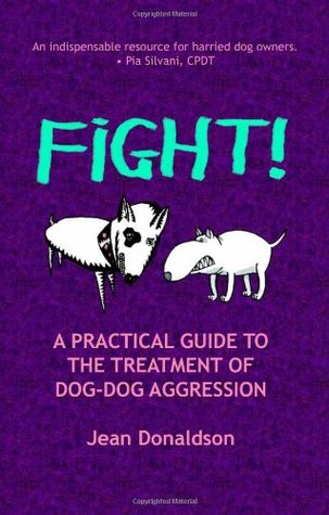 Fight!: A Practical Guide to the Treatment of Dog-Dog Aggression  by  Jean Donaldson