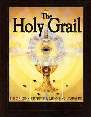 The Holy Grail: Its Origins, Secrets, and Meaning Revealed  by  Malcolm Godwin