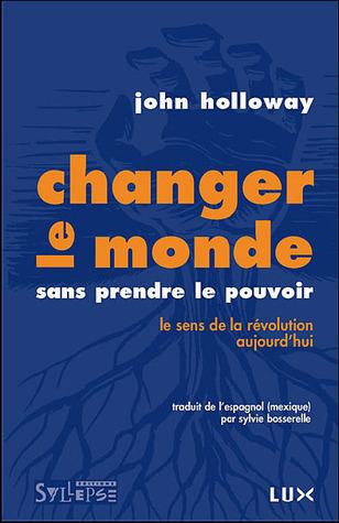 Changer le monde sans prendre le pouvoir :  le sens de la révolution aujourdhui  by  John Holloway