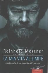La mia vita al limite. Autobiografia di una leggenda dellalpinismo Reinhold Messner