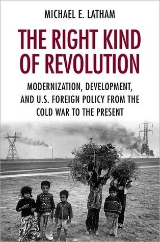 The Right Kind of Revolution: Modernization, Development, and U.S. Foreign Policy from the Cold War to the Present Michael E. Latham