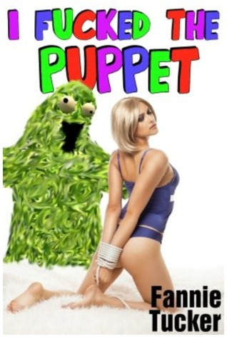 I Fucked the Puppet  by  Fannie Tucker