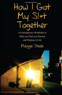 How I Got My S!*t Together: An Introspective Workbook to Help You Find Your Passion and Purpose in Life Maggie Steele