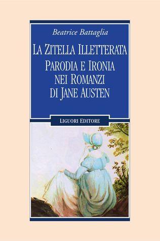 La zitella illetterata. Parodia e ironia nei romanzi di Jane Austen  by  Beatrice Battaglia