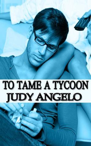 To Tame a Tycoon (The Bad Boy Billionaires, #5) Judy Angelo
