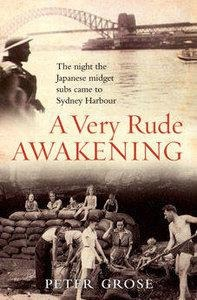 A Very Rude Awakening: The Night The Japanese Midget Subs Came To Sydney Harbour Peter   Grose