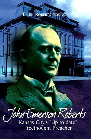 John Emerson Roberts: Kansas Citys Up-to-Date Freethought Preacher  by  Ellen Roberts Young