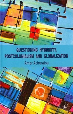 Questioning Hybridity, Postcolonialism and Globalization  by  Amar Acheraiou