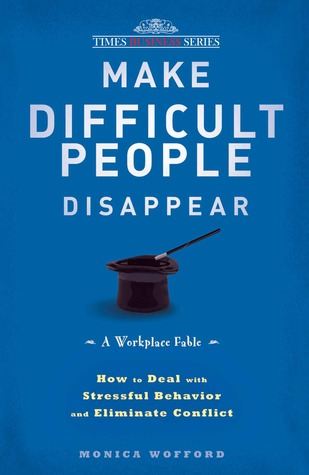 Make Difficult People Disappear: How to Deal With Stressful Behavior and Eliminate Conflict Monica Wofford