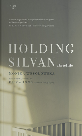 Holding Silvan: A Brief Life  by  Monica Wesolowska