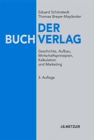 Der Buchverlag. Geschichte, Aufbau, Wirtschaftsprinzipien, Kalkulation und Marketing  by  Eduard Schönstedt, Thomas Breyer-Mayländer