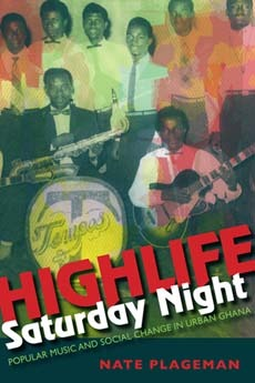 Highlife Saturday Night: Popular Music and Social Change in Urban Ghana  by  Nathan Plageman