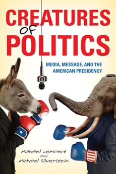 Creatures of Politics: Media, Message, and the American Presidency  by  Michael Lempert