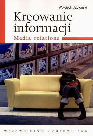 Kreowanie informacji. Media relations Wojciech Jabłoński