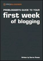 ProBloggers Guide to your First Week of Blogging ProBlogger