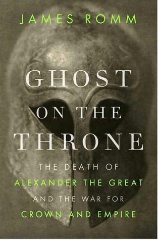 Ghost on the Throne: The Death of Alexander the Great and the Bloody Fight for His Empire  by  James Romm