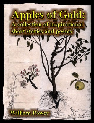 Apples of Gold: A collection of inspirational short stories and poems  by  William Power