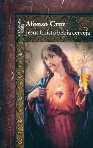 Jesus Cristo Bebia Cerveja Afonso Cruz