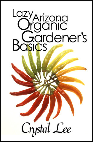 Lazy Arizona Organic Gardeners Basics (Lazy Arizona Organic Gardener, #1)  by  Crystal  Lee