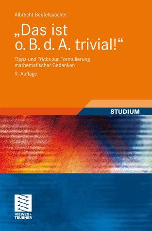 Das Ist O. B. D. A. Trivial!: Tipps Und Tricks Zur Formulierung Mathematischer Gedanken  by  Albrecht Beutelspacher