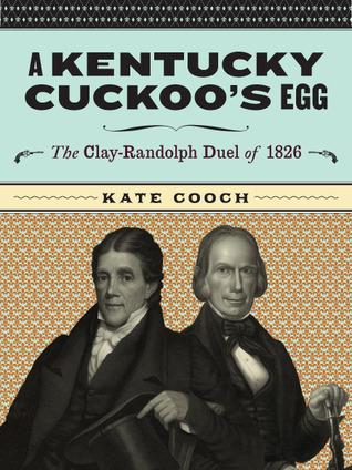 A Kentucky Cuckoos Egg: The Clay-Randolph Duel of 1826  by  Kate Cooch