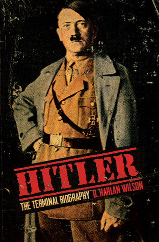 Hitler: The Terminal Biography  by  D. Harlan Wilson