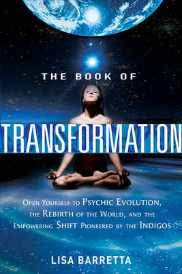 The Book of Transformation: Open Yourself to Psychic Evolution, the Rebirth of the World, and the Empowering Shift Pioneered  by  the Indigos by Lisa Barretta