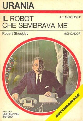 Il robot che sembrava me  by  Robert Sheckley