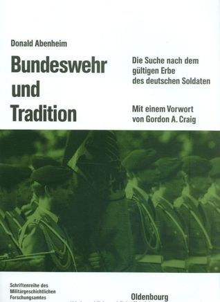 Bundeswehr und Tradition: Die Suche nach dem gültigen Erbe des deutschen Soldaten Donald Abenheim