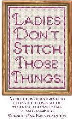 Ladies Dont Stitch Those Things: A collection of sentiments to cross stitch comprised of words not ordinarily used in polite company  by  Emmalise Stanton