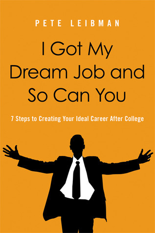 I Got My Dream Job and So Can You: 7 Steps to Creating Your Ideal Career After College  by  Pete Leibman
