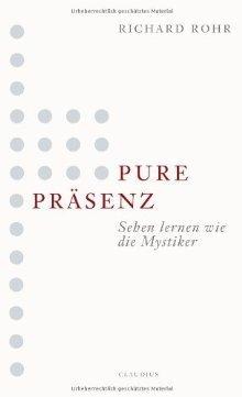 Pure Präsenzsehen Lernen Wie Die Mystiker  by  Richard Rohr