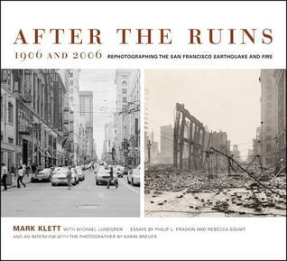 After the Ruins, 1906 and 2006: Rephotographing the San Francisco Earthquake and Fire Mark Klett